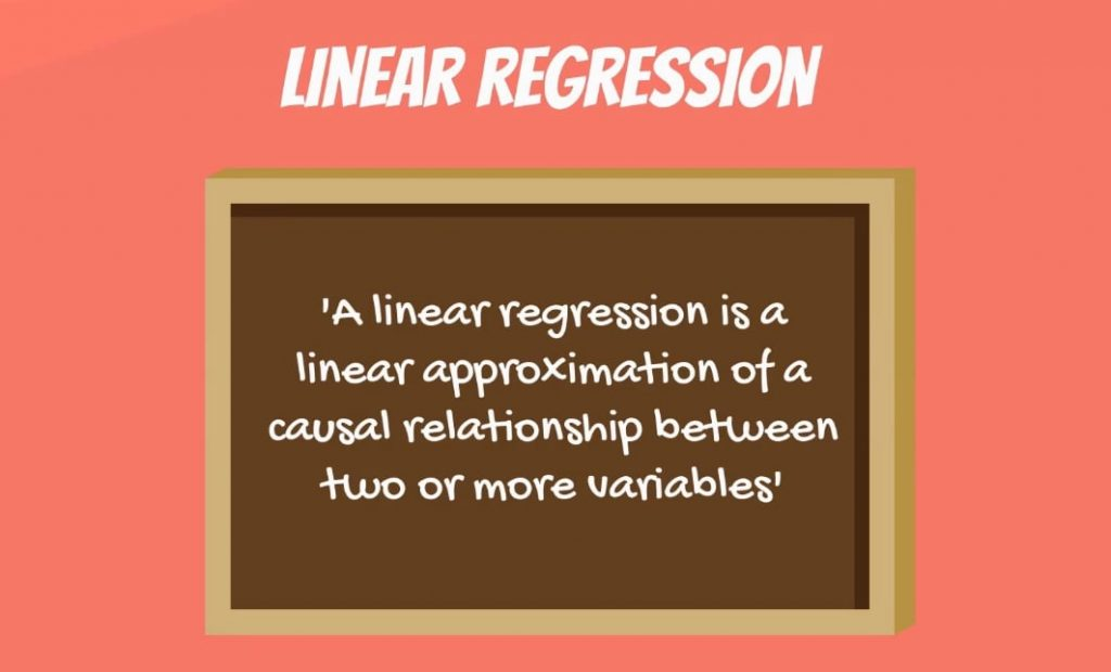 A linear regression is a linear approximation of a causal relationship between two or more variables.