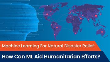 Machine Learning For Natural Disaster Relief: How Can ML Aid Humanitarian Efforts?